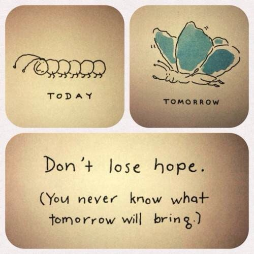 My favourite quote: Just when the caterpillar thought the world was over... It became a butterfly :)
